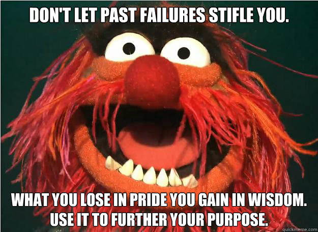 Dont Let Past Failures Stifle You What You Lose In Pride You Gain