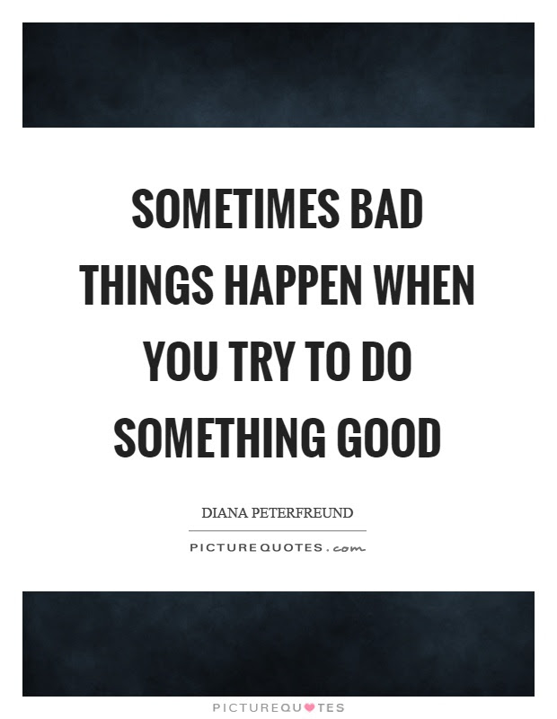 Sometimes Bad Things Happen When You Try To Do Something Good