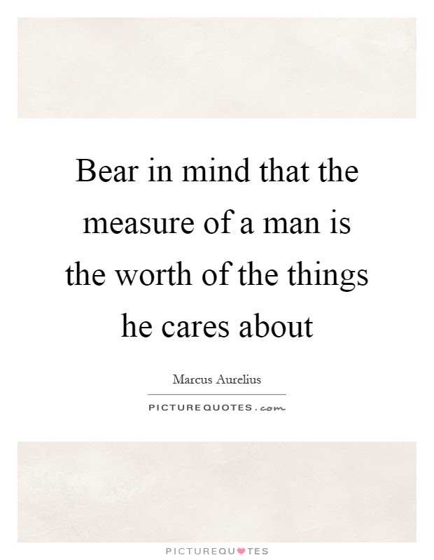 Bear In Mind That The Measure Of A Man Is The Worth Of The