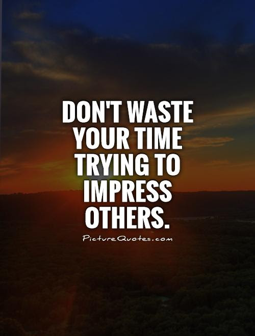 Dont Waste Your Time Trying To Impress Others Picture Quotes