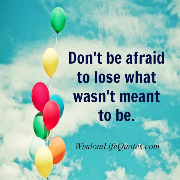 Dont Be Afraid To Lose What Wasnt Meant To Be Wisdom Life Quotes