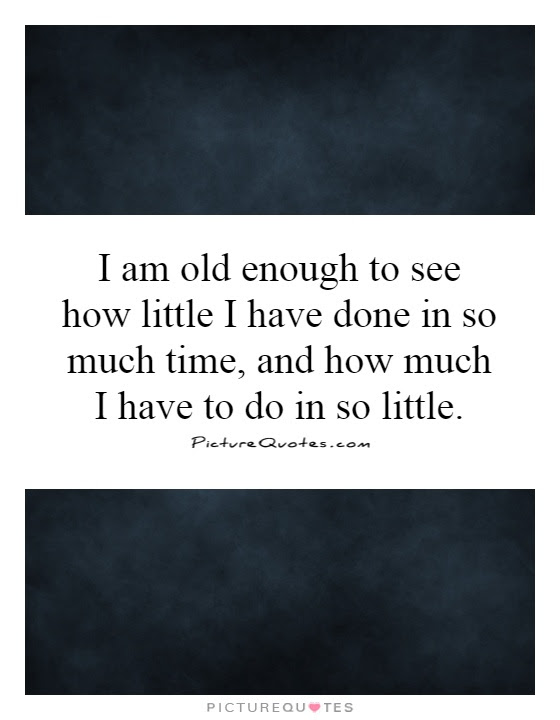 I Am Old Enough To See How Little I Have Done In So Much Time