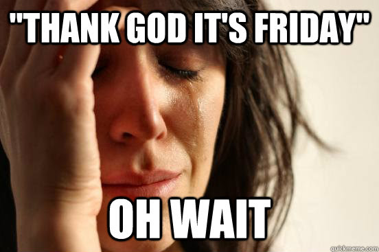 Thank God Its Friday Oh Wait Atheist First World Problems