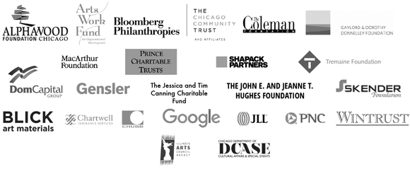 """CAC""""s mission and programs are funded by the Alphawood Foundation; Arts Work Fund for Organizational Development; Blick Art Materials; Bloomberg Philanthropies; Chartwell Insurance Services; Chicago Community Trust; DCASE; Dom Capital Group, Emily Hall Tremaine Foundation; Gaylord and Dorothy Donnelley Foundation; Gensler; Google; Illinois Arts Council Agency; The Jessica and Tim Canning Charitable Fund; JLL; John D. and Catherine T. MacArthur Foundation; John E. & Jeanne T. Hughes Foundation; Leveraging Investments in Creativity, Inc. (LINC); PNC Bank; The Richard H. Driehaus Foundation; Wintrust; and the generosity of members and supporters."""