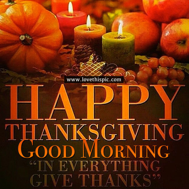 Happy Thanksgiving Good Morning In Everything Give Thanks