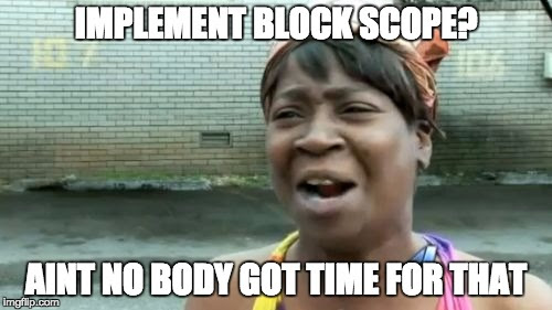 Implement block scope? Aint nobody got time for that!