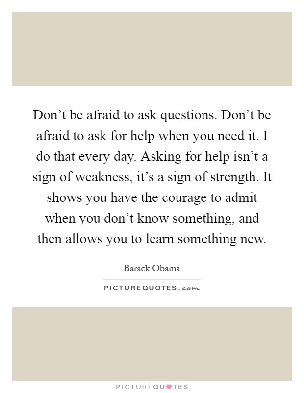 Dont Be Afraid To Ask Questions Dont Be Afraid To Ask For