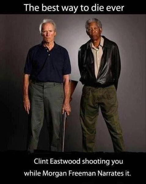 Clint Eastwood Shooting You With Morgan Freeman Narrating Would Be