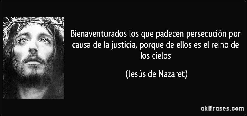Bienaventurados los que padecen persecución por causa de la justicia, porque de ellos es el reino de los cielos (Jesús de Nazaret)