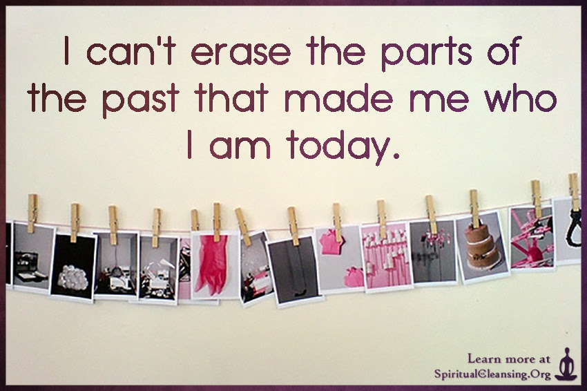 I Cant Erase The Parts Of The Past That Made Me Who I Am Today