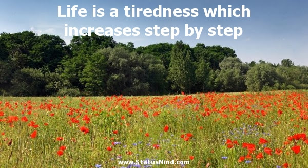 Life Is A Tiredness Which Increases Step By Step Statusmindcom