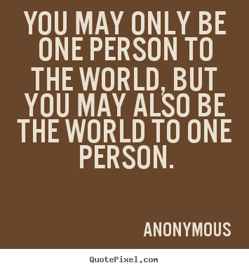 Quotes About Love You May Only Be One Person To The World But You
