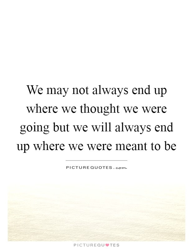 We May Not Always End Up Where We Thought We Were Going But We