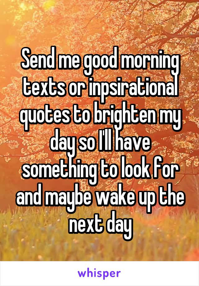 Send Me Good Morning Texts Or Inpsirational Quotes To Brighten My