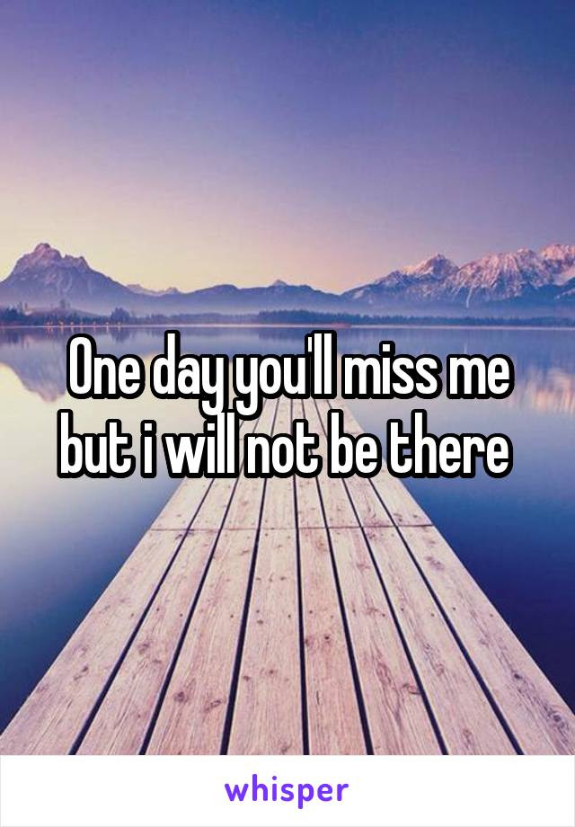 One Day Youll Miss Me But I Will Not Be There