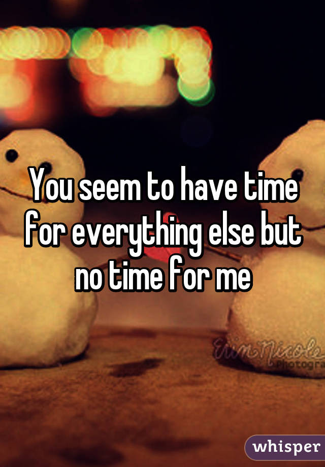 You Seem To Have Time For Everything Else But No Time For Me