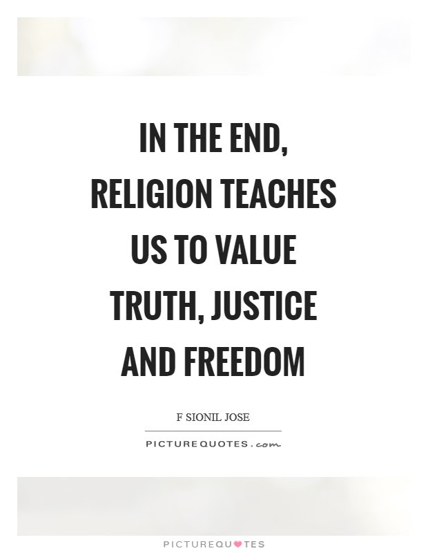 In The End Religion Teaches Us To Value Truth Justice And