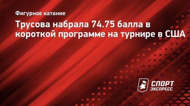 Трусова набрала 74.75 балла вкороткой программе натурнире вСША
