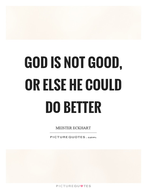 God Is Not Good Or Else He Could Do Better Picture Quotes