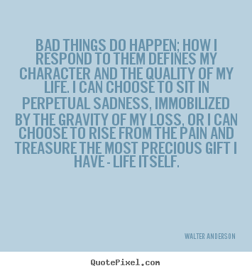 Walter Anderson Picture Quote Bad Things Do Happen How I Respond