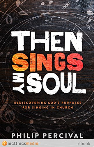 Then Sings My Soul: Rediscovering God's purposes for singing in church