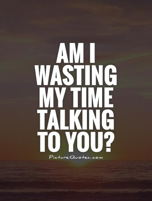 Am I Wasting My Time Talking To You Picture Quotes