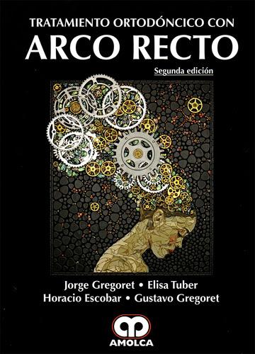 TRATAMIENTO ORTODONCICO CON ARCO RECTO 2Ed. - Gregoret / Tuber / Escobar / Gregoret