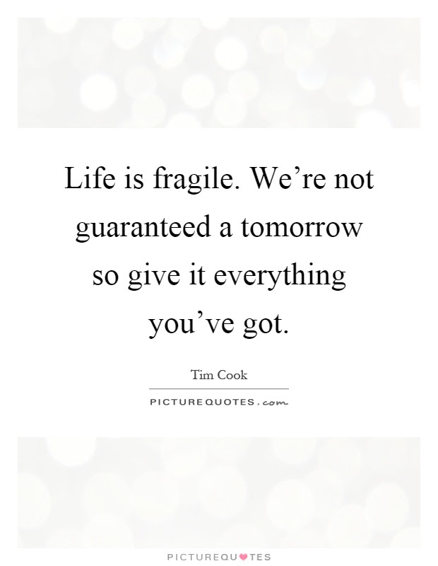 Life Is Fragile Were Not Guaranteed A Tomorrow So Give It