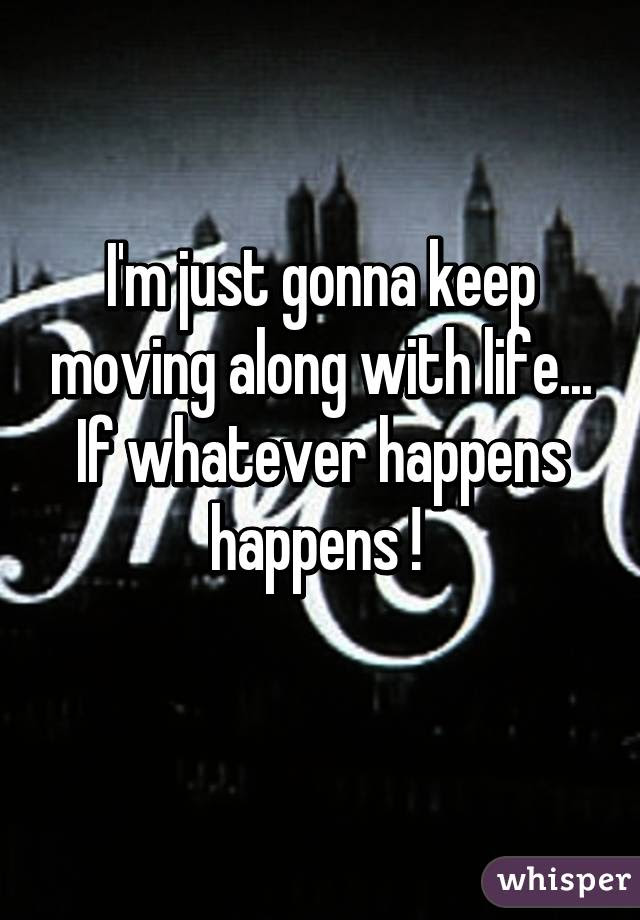 Im Just Gonna Keep Moving Along With Life If Whatever Happens
