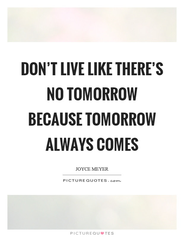 Dont Live Like Theres No Tomorrow Because Tomorrow Always Comes