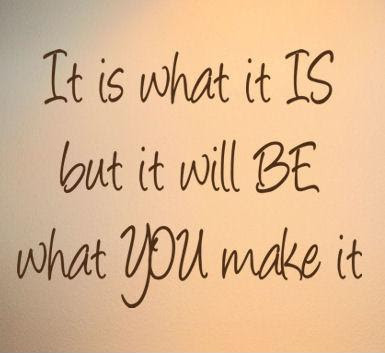 It Is What It Is But It Will Be What You Make It Picture Quotes