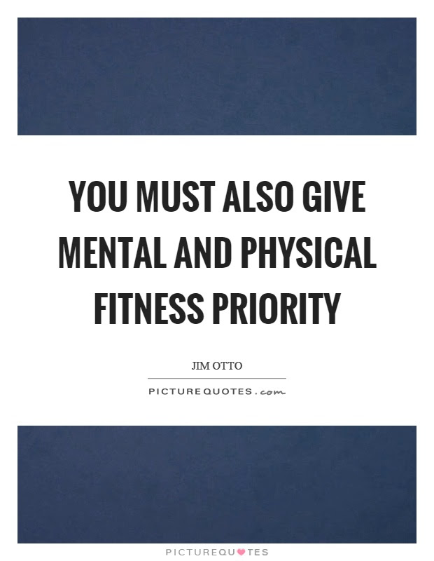 You must also give mental and physical fitness priority ...
