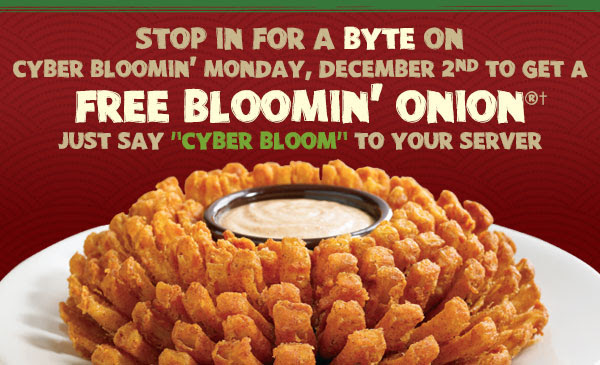 Stop in for a BYTE on Cyber Bloomin' Monday, December 2nd to get a FREE BLOOMIN' ONION®† - Just say CYBER BLOOM to your server.