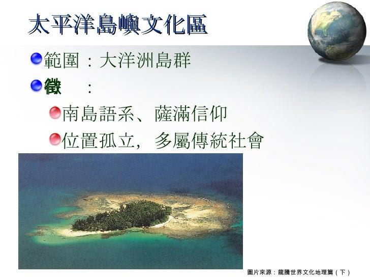 太平洋島嶼文化區 <ul><li>範圍:大洋洲島群 </li></ul><ul><li>特徵: </li></ul><ul><ul><li>南島語系、薩滿信仰 </li></ul></ul><ul><ul><li>位置孤立,多屬傳統社會 </l...