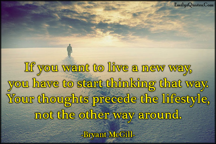 If You Want To Live A New Way You Have To Start Thinking That Way