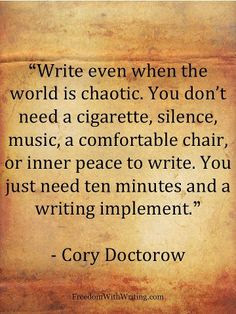 Write even when the world is chaotic. You don't need a cigarette, silence, music, a comfortable chair, or inner peace to write. You just need ten minutes, and a writing implement.~Cory Doctorow