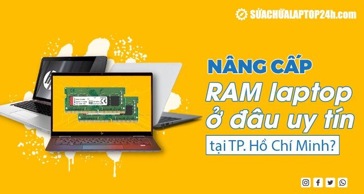 Nâng cấp RAM laptop ở đâu uy tín tại TPHCM?