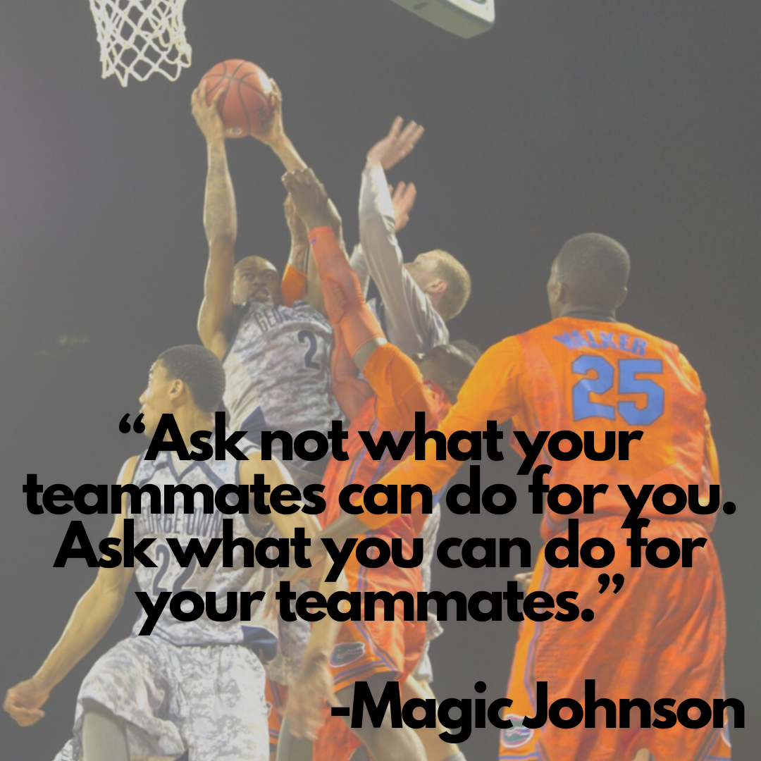 Ask not what your teammates can do for you. Ask what you can do for your teammates - Magic Johnson