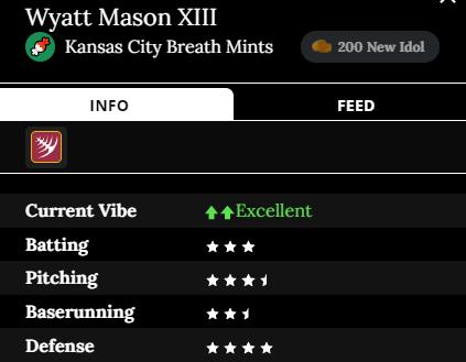 Wyatt Mason XIII player card Team: Kansas City Breath Mints Current Vibe: Excellent Batting: 3 stars Pitching: 3.5 stars Baserunning: 2.5 stars Defense: 4 stars