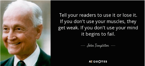 John templeton quote - tell your readers to use it or lose it. If you don't use your muscles, they get weak. if you don't use your mind, it begins to fail.