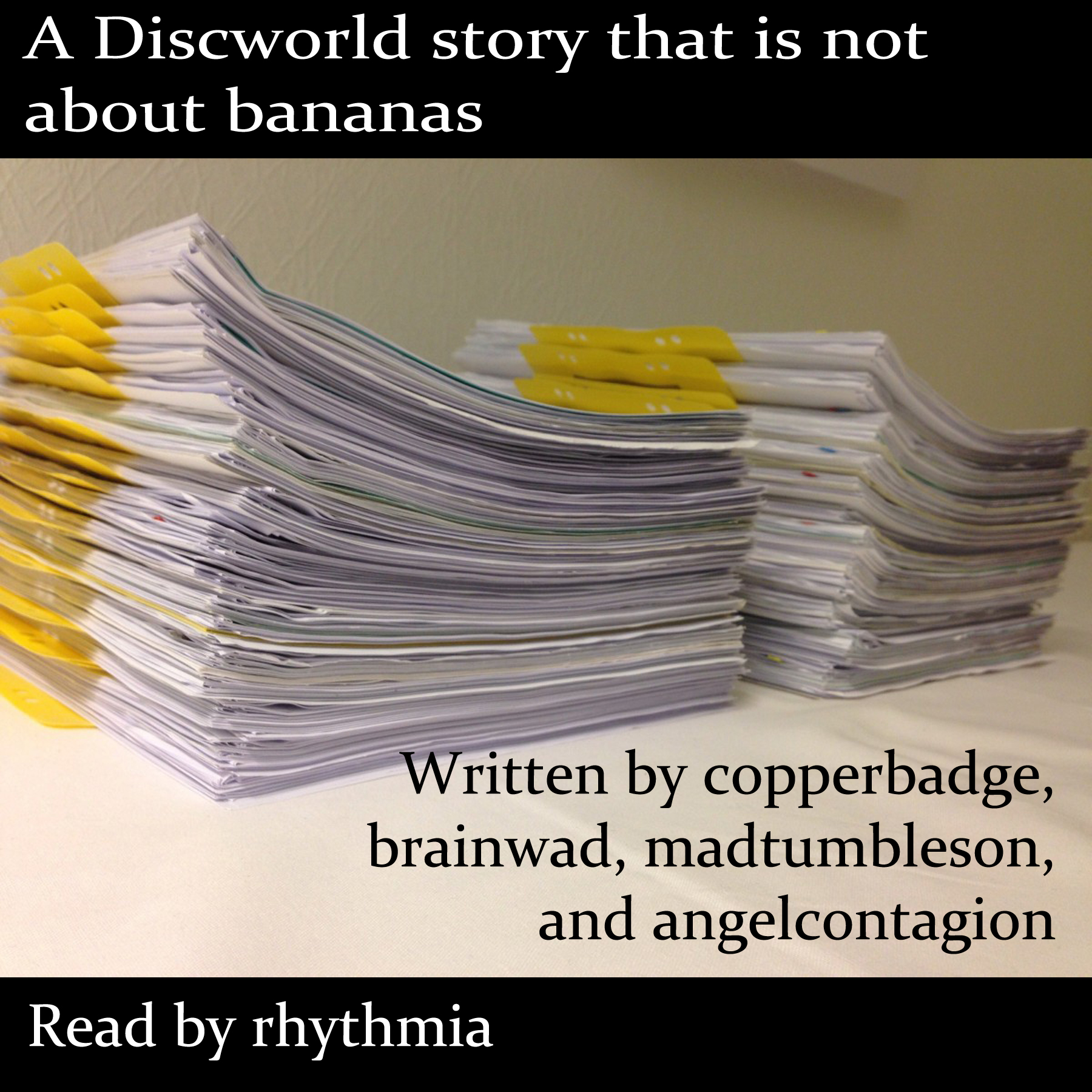 A photo of a stack of paperwork, with yellow folder tabs sticking out. Text above reads: A Discworld story that is not about bananas. Text on the folders reads: Written by copperbadge, brainwad, madtumbleson, and angelcontagion. Text below reads: Read by rhythmia