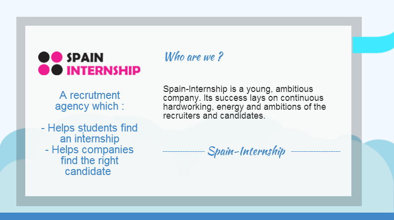 Spain Internship Student Agency is proud to be a young innovative and ambitious company which strives to find the right intern and employee for your company. We have managed to reach thousands of potential and ambitious interns and graduates through our own network and social networking activities. Our success is simply down to continuous hard work, enthusiasm, energy and ambitions of our recruiters and candidates.