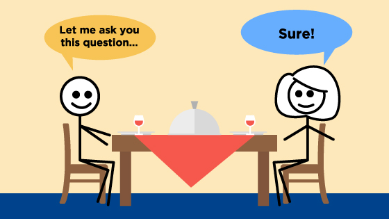 "Two stick figures are seated at a table and one says, ""Let me ask you this question..."" while the other one says, ""Sure!"""