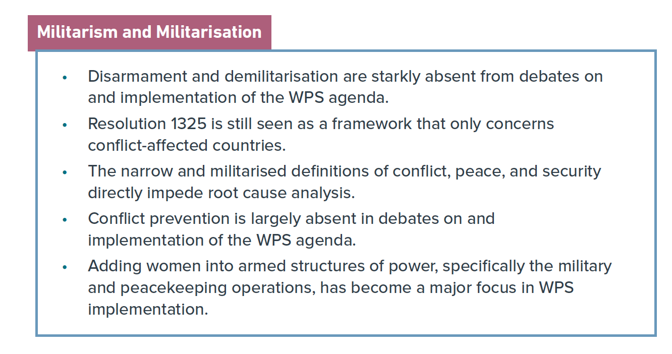 Graphic that reads: Disarmament and demilitarisation are starkly absent from debates on and implementation of the WPS agenda. • Resolution 1325 is still seen as a framework that only concerns conflict-affected countries. • The narrow and militarised definitions of conflict, peace, and security directly impede root cause analysis. • Conflict prevention is largely absent in debates on and implementation of the WPS agenda. • Adding women into armed structures of power, specifically the military and peacekeeping operations, has become a major focus in WPS implementation.