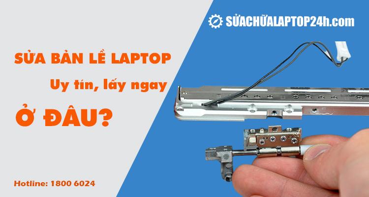 Sửa bản lề laptop uy tín, lấy ngay ở đâu?