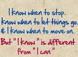"""I know when to stop. know when to let things go. & I know when to move on.  but """"I know"""" is different from """"I can"""" ~ God is Heart"""