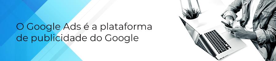 O Google Ads é a plataforma de publicidade do Google