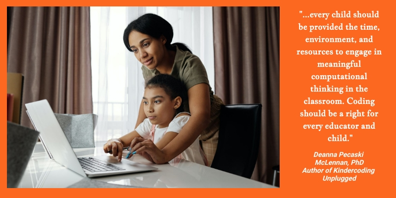 """This is a photo of a child working on a computer with an adult assisting them. To the right of the photo is a quote by Author of Kindercoding Unplugged, Deanna Pecaski McLennan Ph.D. It states, """"...every child should be provided the time, environment, and resources to engage in meaningful <mark>computational thinking</mark> in the classroom. Coding should be a right for every educator and child."""""""