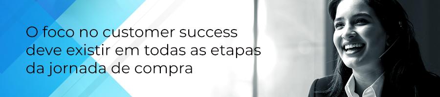 O foco no customer success deve existir em todas as etapas da jornada de compra