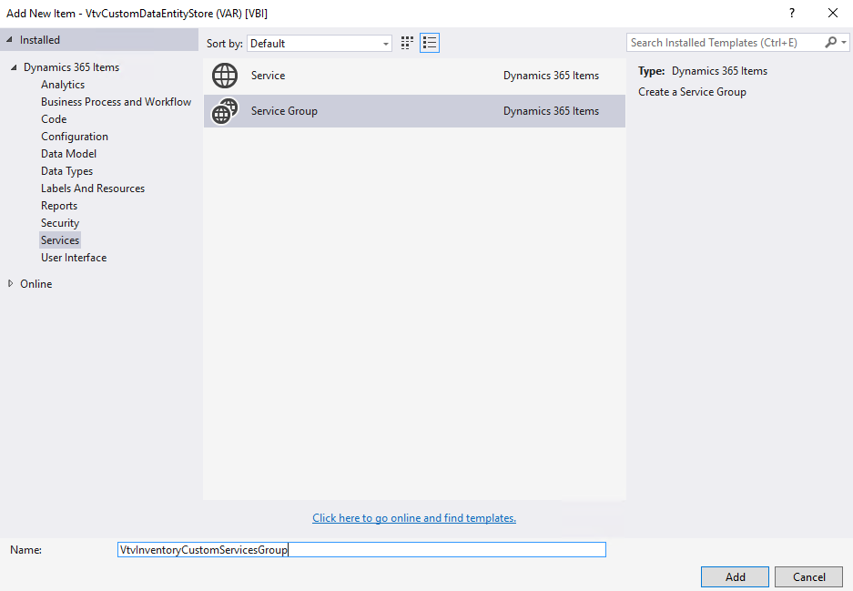 Add New Item - VtvCustomDataEntityStore (VAR) [1181]  Installed  Dynamics 365 Items  Analytics  Business Process and Workflow  Sort by. Default  Service  Service Group  Dynamics 365 Items  Dynamics 365 Items  Search Installed Templates (Ctrl+E)  Type: Dynamics 365 Items  Create a Service Group  Code  Configuration  Data Model  Data Types  Labels And Resources  Reports  Security  Services  User Interface  D Online  Vtvlnvento  Click here to go online and find templates.  CustomServicesGrou